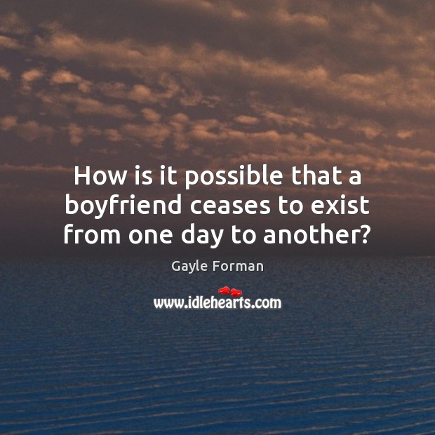 How is it possible that a boyfriend ceases to exist from one day to another? Gayle Forman Picture Quote