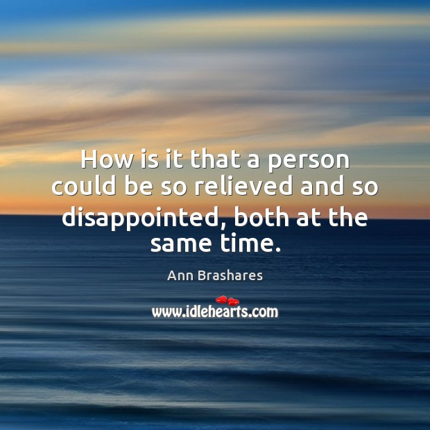How is it that a person could be so relieved and so disappointed, both at the same time. Image