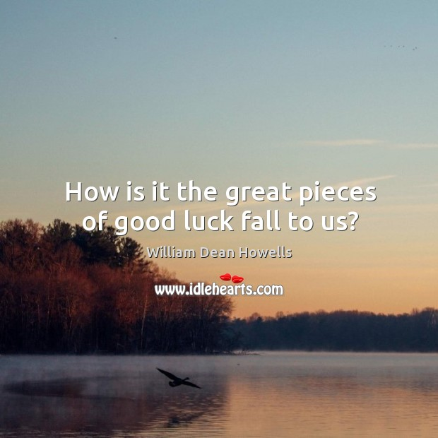 Image, How is it the great pieces of good luck fall to us?