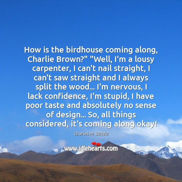 "Image, How is the birdhouse coming along, Charlie Brown?"" ""Well, I'm a lousy"