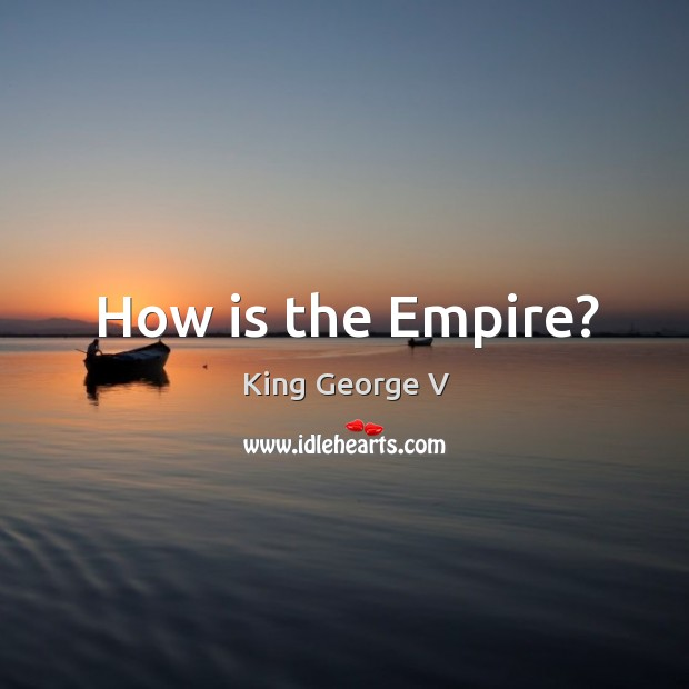 How is the empire? King George V Picture Quote