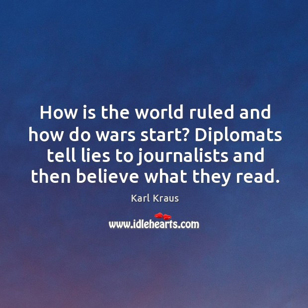 How is the world ruled and how do wars start? diplomats tell lies to journalists and then believe what they read. Image