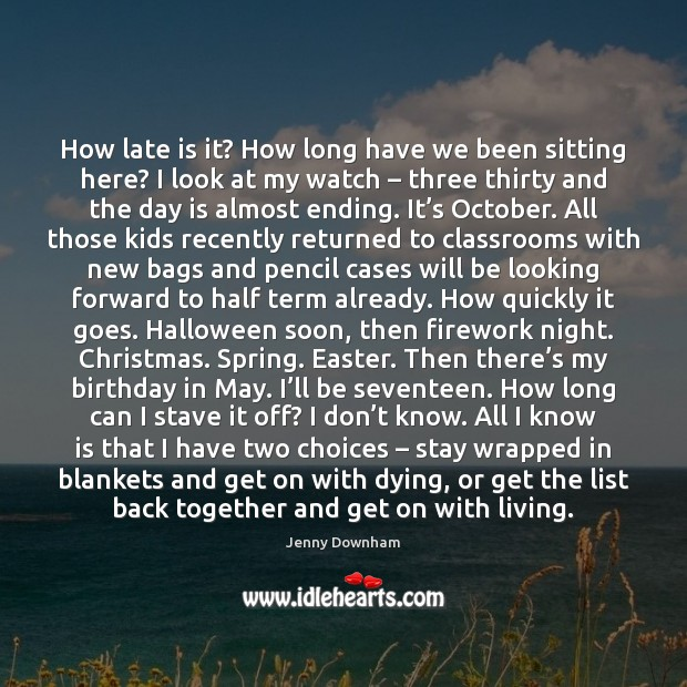 How late is it? How long have we been sitting here? I Jenny Downham Picture Quote