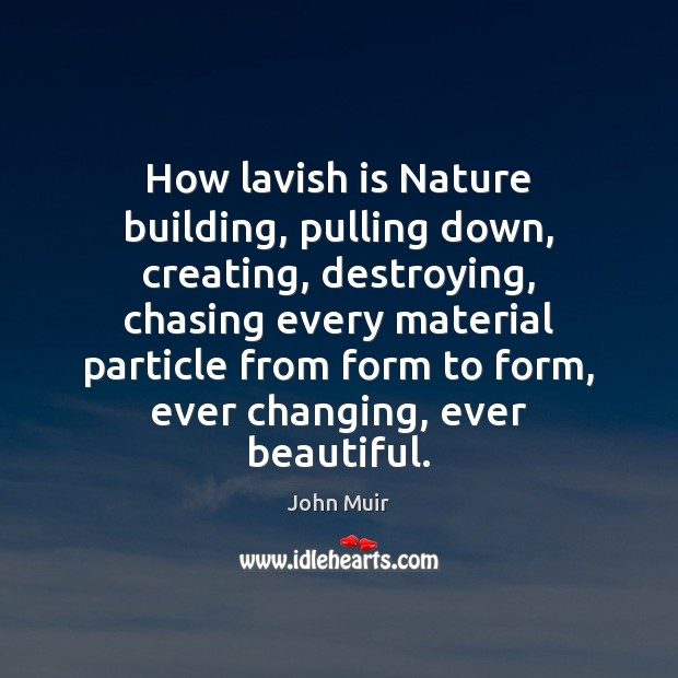 How lavish is Nature building, pulling down, creating, destroying, chasing every material Image