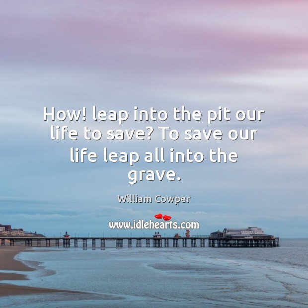 How! leap into the pit our life to save? To save our life leap all into the grave. Image