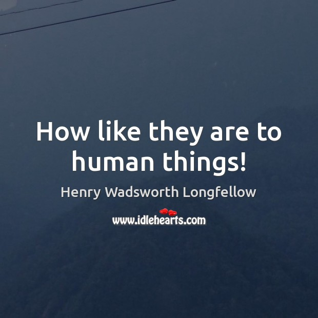 How like they are to human things! Image