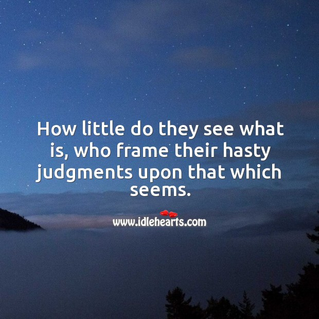 How little do they see what is, who frame their hasty judgments upon that which seems. Image