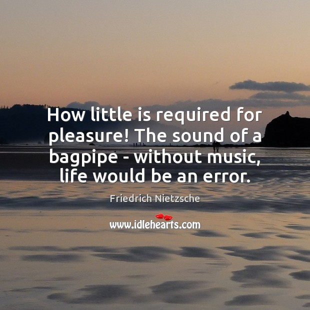 Image, How little is required for pleasure! The sound of a bagpipe –