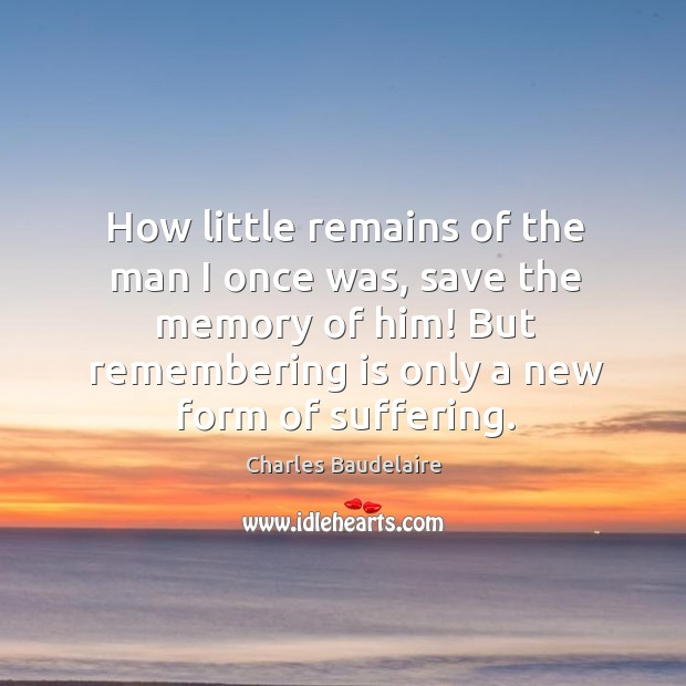 Image, How little remains of the man I once was, save the memory of him! but remembering is only a new form of suffering.