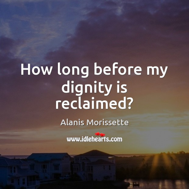 How long before my dignity is reclaimed? Dignity Quotes Image