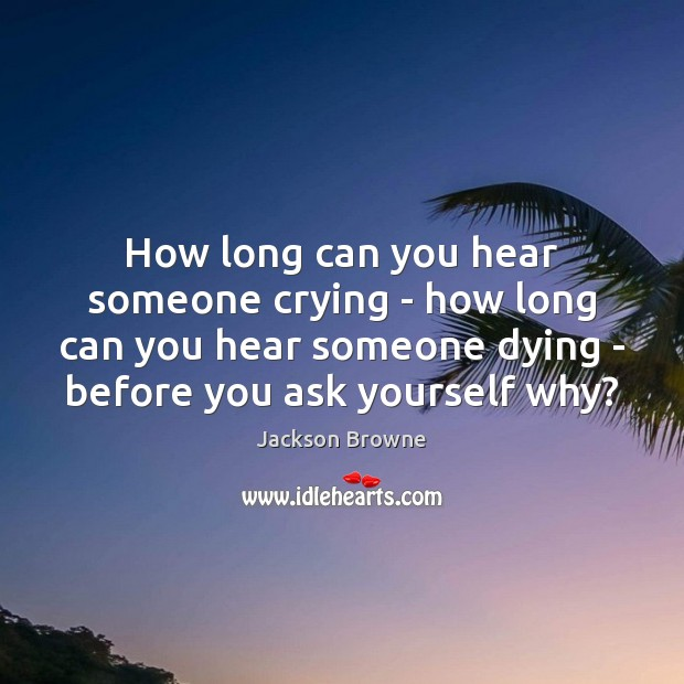 How long can you hear someone crying – how long can you Jackson Browne Picture Quote