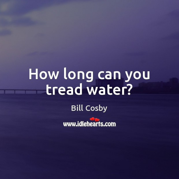 How long can you tread water? Bill Cosby Picture Quote