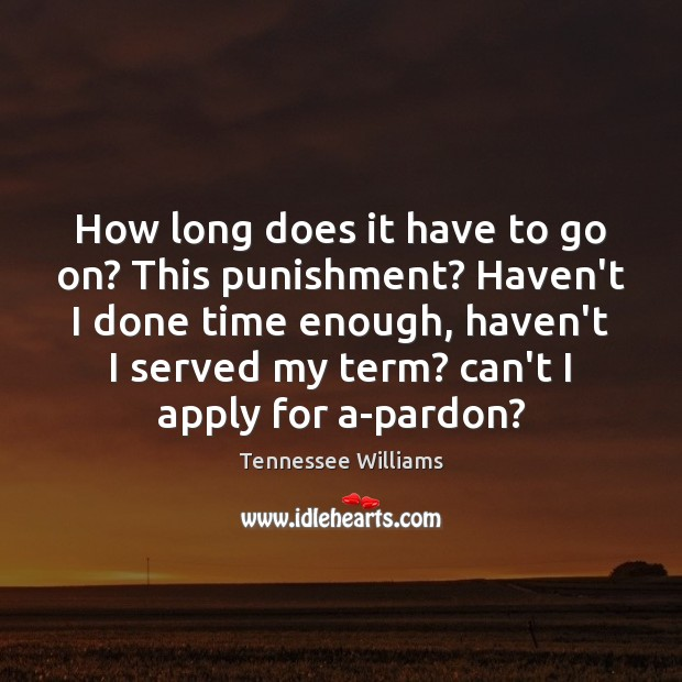 How long does it have to go on? This punishment? Haven't I Tennessee Williams Picture Quote