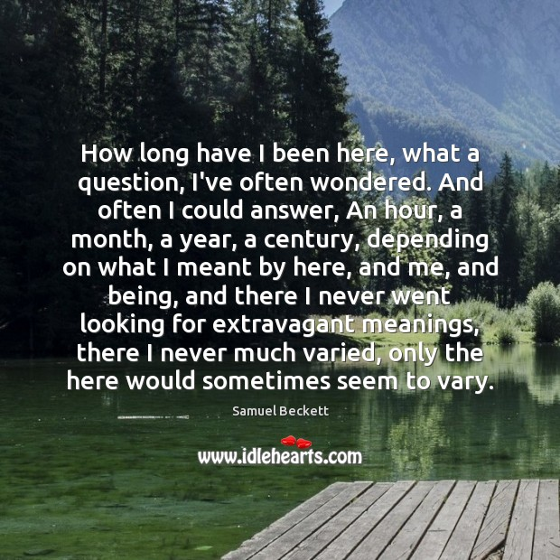 How long have I been here, what a question, I've often wondered. Samuel Beckett Picture Quote