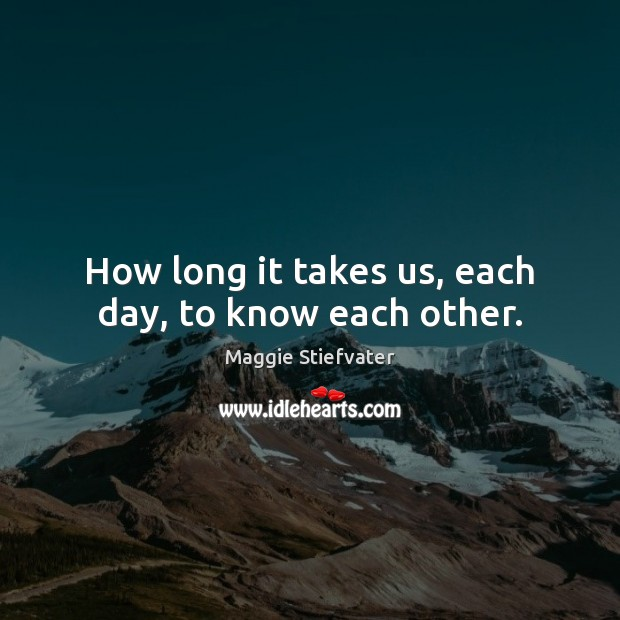 How long it takes us, each day, to know each other. Maggie Stiefvater Picture Quote