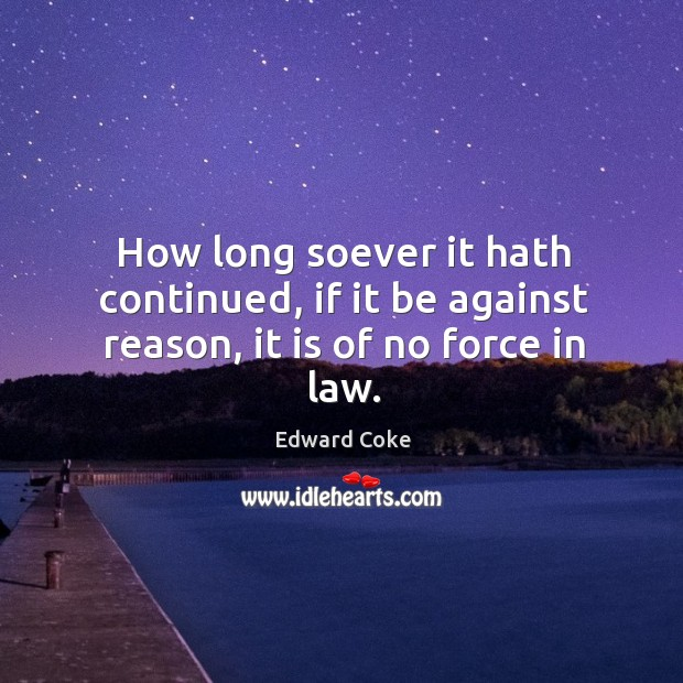 How long soever it hath continued, if it be against reason, it is of no force in law. Image