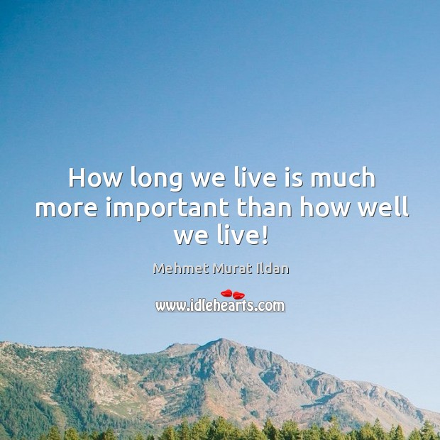 How long we live is much more important than how well we live! Image
