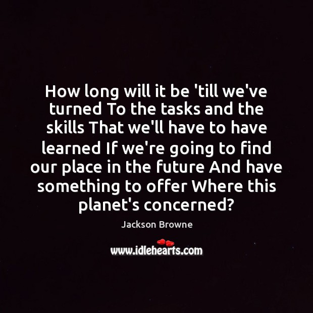 How long will it be 'till we've turned To the tasks and Jackson Browne Picture Quote