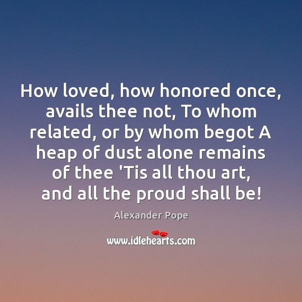 How loved, how honored once, avails thee not, To whom related, or Alexander Pope Picture Quote