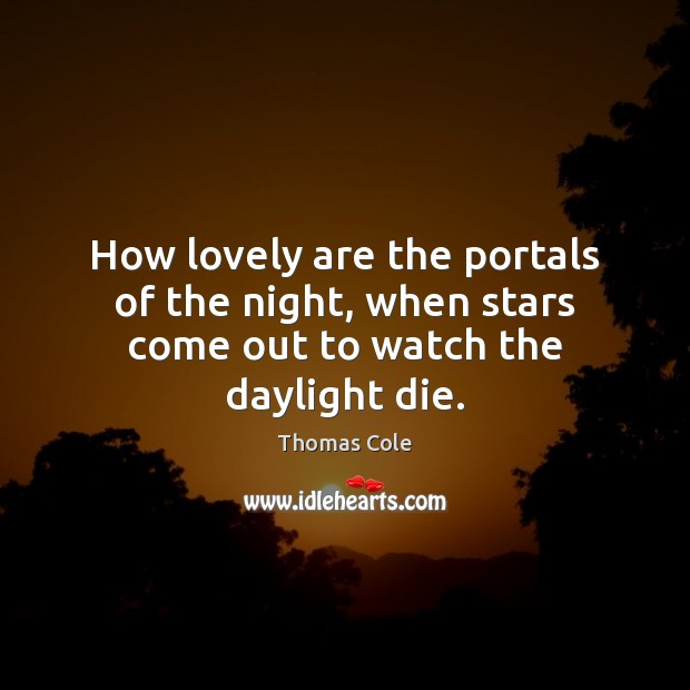 Image, How lovely are the portals of the night, when stars come out to watch the daylight die.