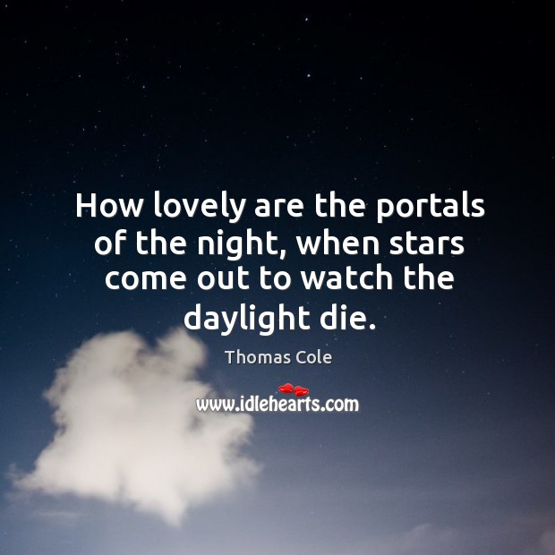 How lovely are the portals of the night, when stars come out to watch the daylight die. Image