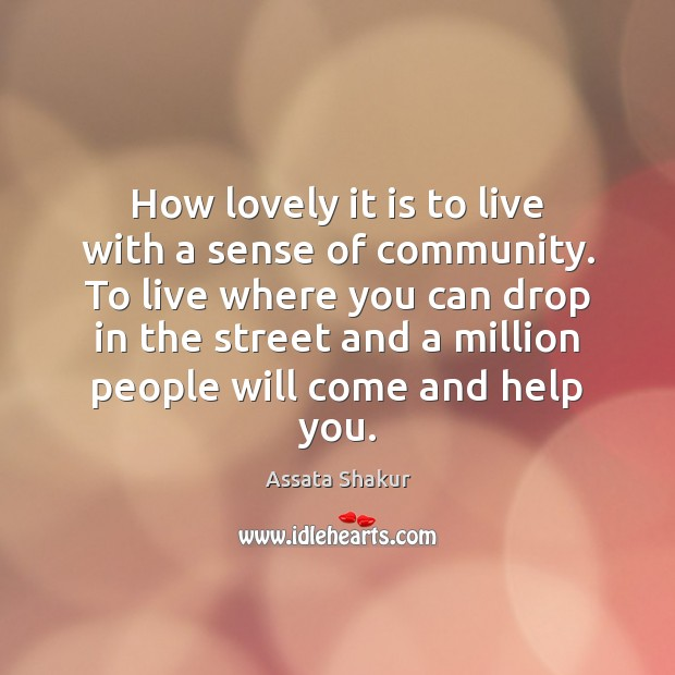 How lovely it is to live with a sense of community. To Assata Shakur Picture Quote