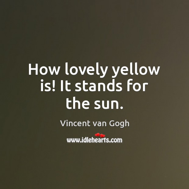 How lovely yellow is! It stands for the sun. Vincent van Gogh Picture Quote