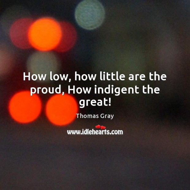 How low, how little are the proud, How indigent the great! Thomas Gray Picture Quote