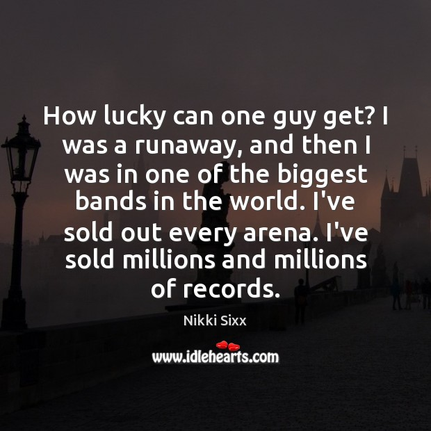 How lucky can one guy get? I was a runaway, and then Nikki Sixx Picture Quote