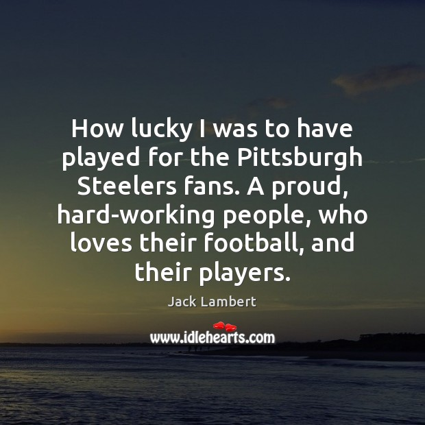 How lucky I was to have played for the Pittsburgh Steelers fans. Image