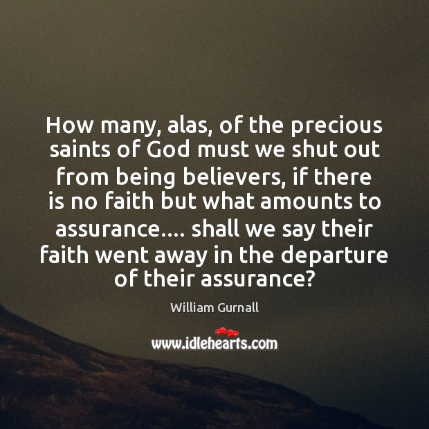 How many, alas, of the precious saints of God must we shut William Gurnall Picture Quote