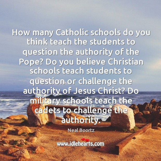 How many catholic schools do you think teach the students to question the authority of the pope? Neal Boortz Picture Quote