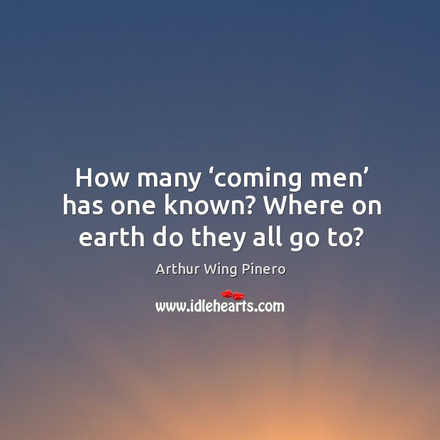 Image, How many 'coming men' has one known? where on earth do they all go to?
