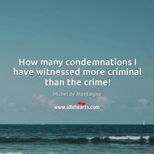 Image, How many condemnations I have witnessed more criminal than the crime!