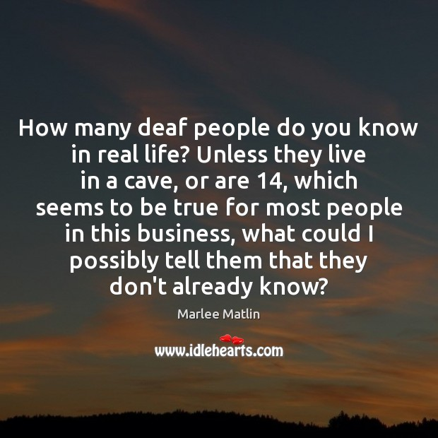 How many deaf people do you know in real life? Unless they Real Life Quotes Image