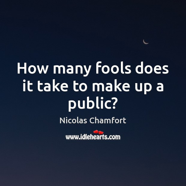 How many fools does it take to make up a public? Nicolas Chamfort Picture Quote