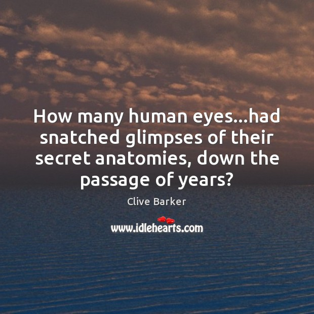 How many human eyes…had snatched glimpses of their secret anatomies, down Clive Barker Picture Quote