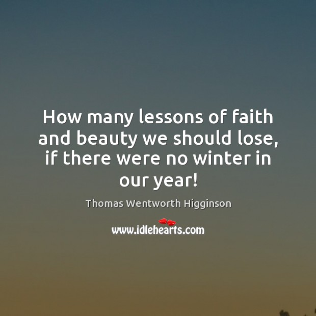 Thomas Wentworth Higginson Picture Quote image saying: How many lessons of faith and beauty we should lose, if there were no winter in our year!