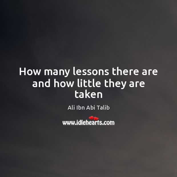How many lessons there are and how little they are taken Ali Ibn Abi Talib Picture Quote