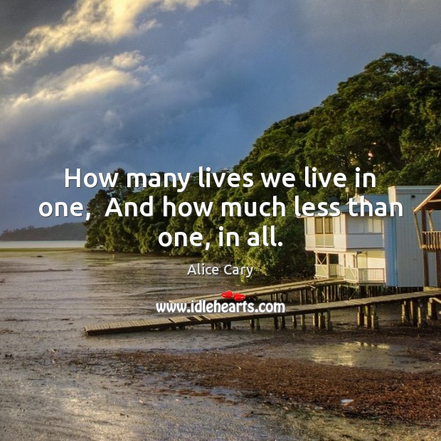 Image, How many lives we live in one,  And how much less than one, in all.