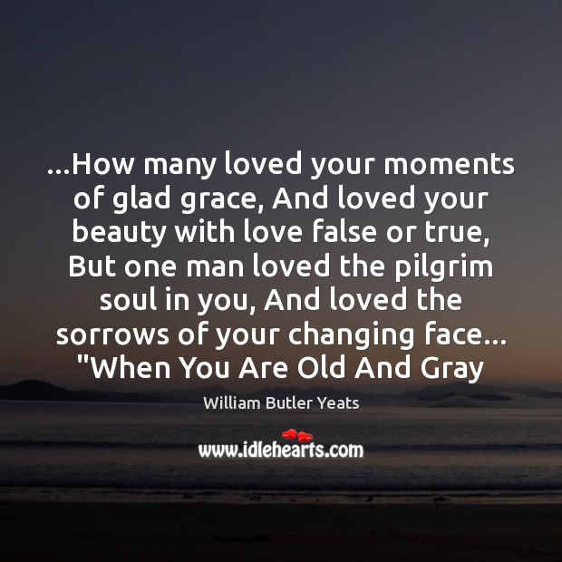 …How many loved your moments of glad grace, And loved your beauty Image