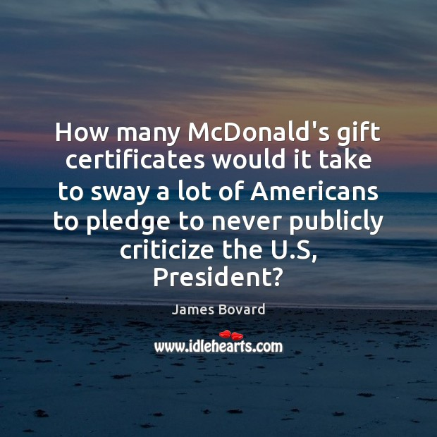 How many McDonald's gift certificates would it take to sway a lot James Bovard Picture Quote