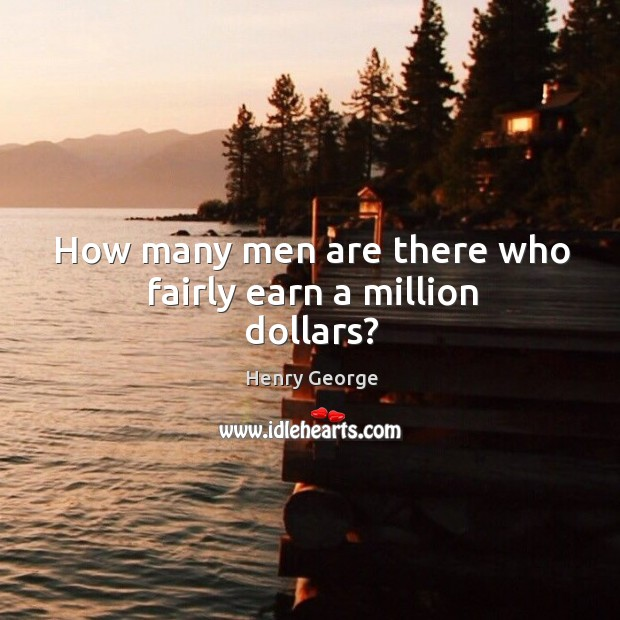 How many men are there who fairly earn a million dollars? Henry George Picture Quote