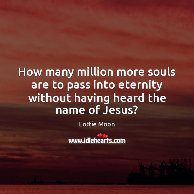 How many million more souls are to pass into eternity without having Image