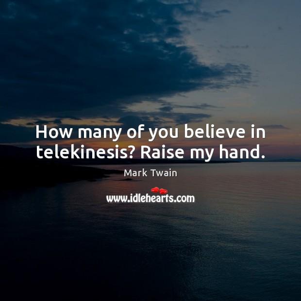 How many of you believe in telekinesis? Raise my hand. Image