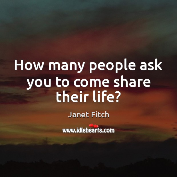 How many people ask you to come share their life? Janet Fitch Picture Quote
