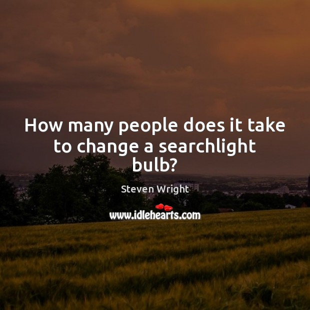 How many people does it take to change a searchlight bulb? Steven Wright Picture Quote