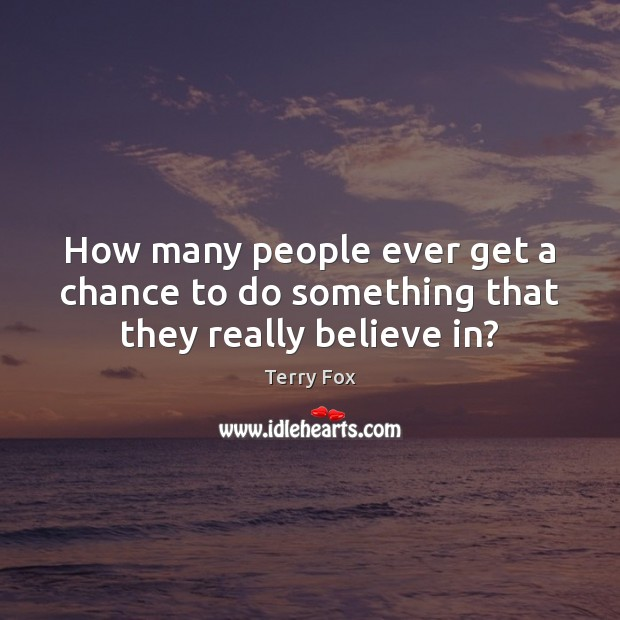 How many people ever get a chance to do something that they really believe in? Image