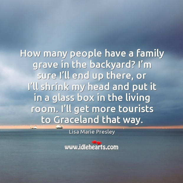 How many people have a family grave in the backyard? I'm sure I'll end up there, or I'll shrink my Lisa Marie Presley Picture Quote