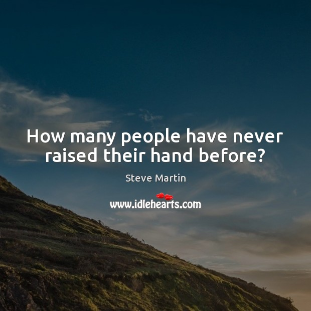 How many people have never raised their hand before? Image
